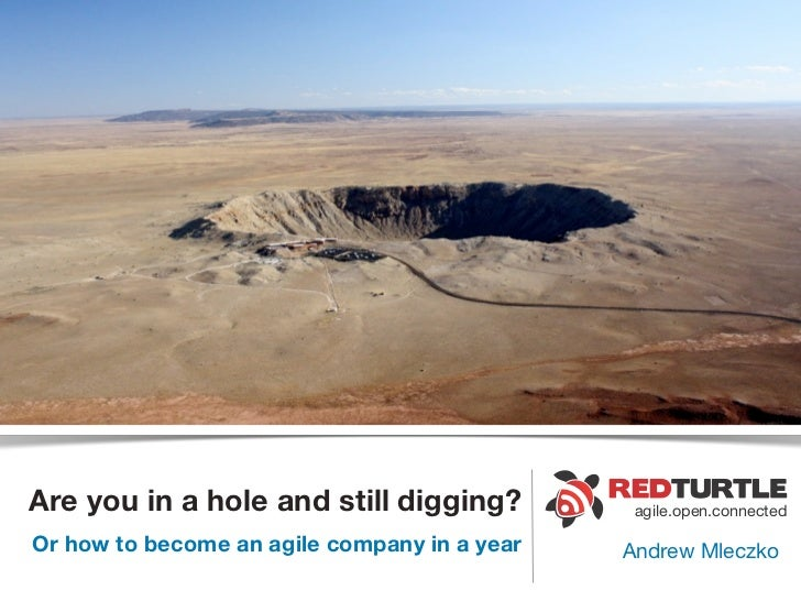 Are you in a hole and still digging?           agile.open.connectedOr how to become an agile company in a year   Andrew Ml...