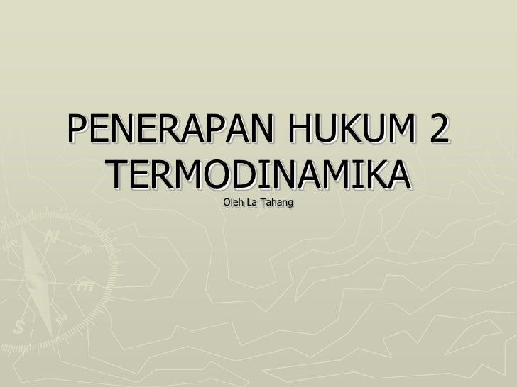 PENERAPAN HUKUM 2  TERMODINAMIKA      Oleh La Tahang