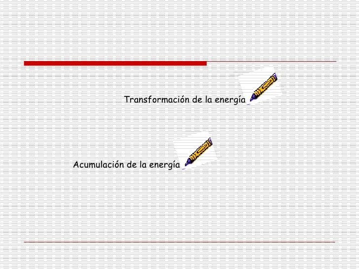 Transformación de la energía  Acumulación de la energía