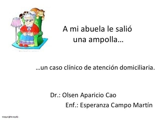 …un caso clínico de atención domiciliaria. Dr.: Olsen Aparicio Cao Enf.: Esperanza Campo Martín A mi abuela le salió una a...