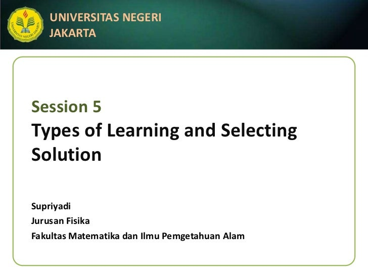 UNIVERSITAS NEGERI   JAKARTASession 5Types of Learning and SelectingSolutionSupriyadiJurusan FisikaFakultas Matematika dan...