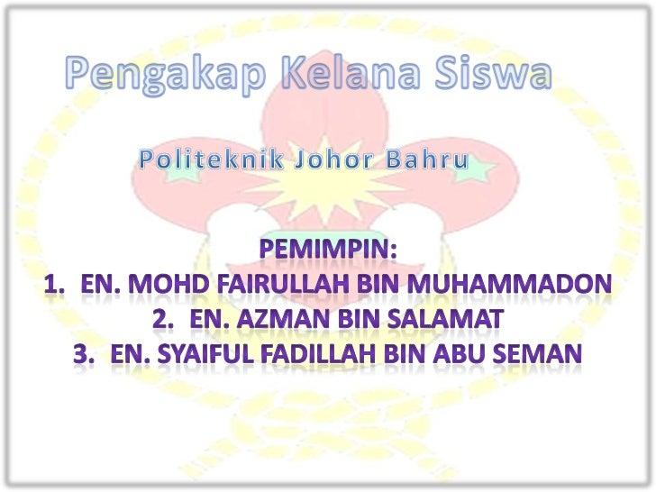 PengakapKelanaSiswa<br />Politeknik Johor Bahru<br />Pemimpin:<br />En. MohdFairullah Bin Muhammadon<br />En. Azman Bin Sa...