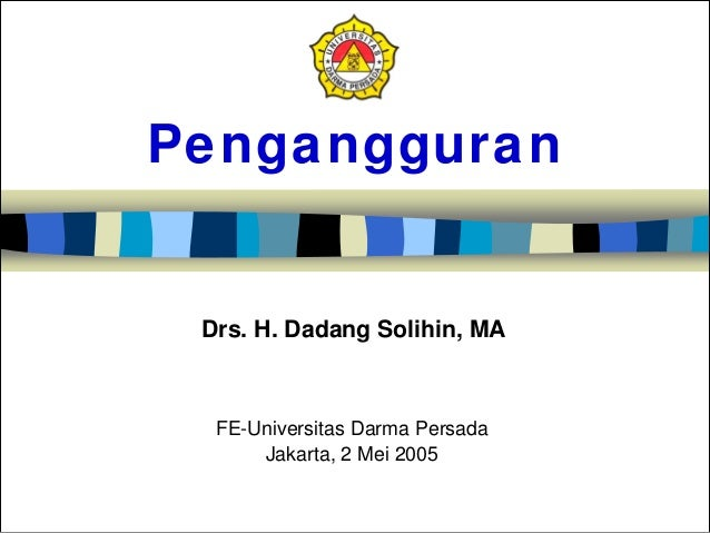 Pengangguran FE-Universitas Darma Persada Jakarta, 2 Mei 2005 Drs. H. Dadang Solihin, MA