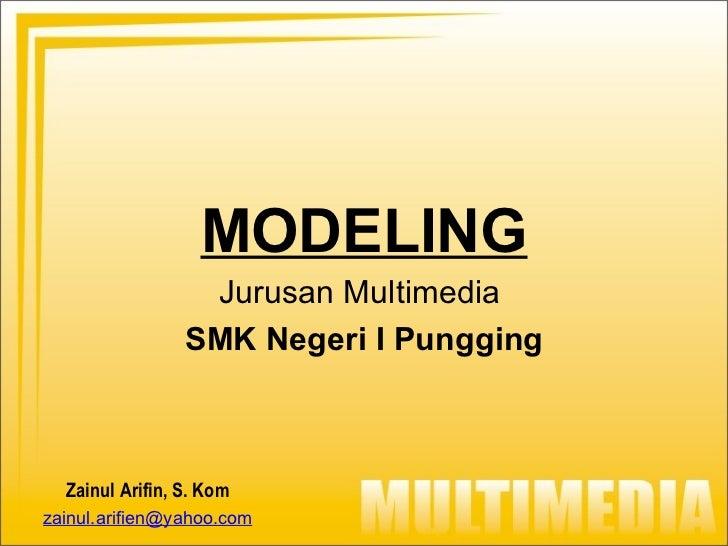 MODELING Jurusan Multimedia  SMK Negeri I Pungging Zainul Arifin, S. Kom [email_address]
