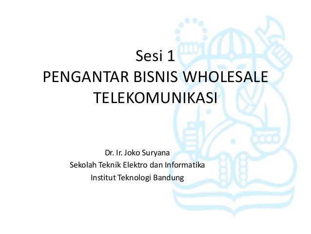 Sesi 1PENGANTAR BISNIS WHOLESALE     TELEKOMUNIKASI              Dr. Ir. Joko Suryana   Sekolah Teknik Elektro dan Informa...