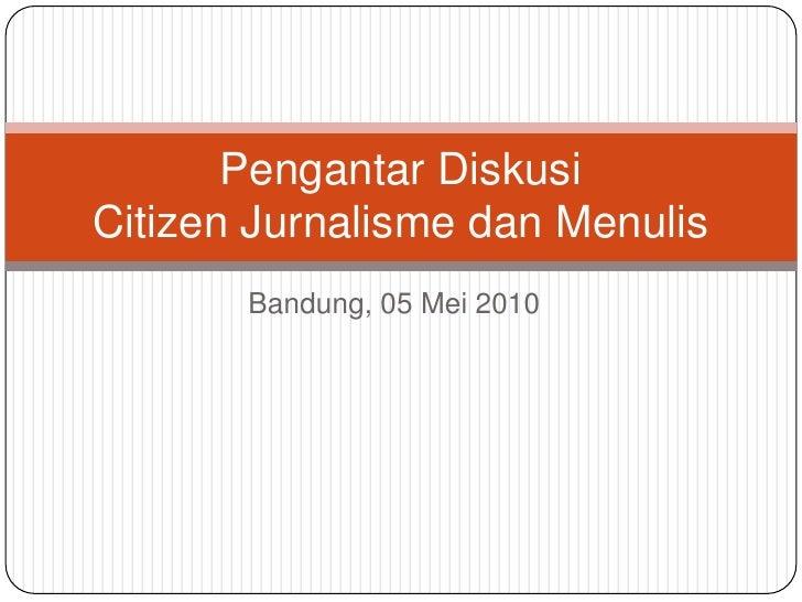 Bandung, 05 Mei 2010<br />Pengantar DiskusiCitizen Jurnalisme dan Menulis<br />