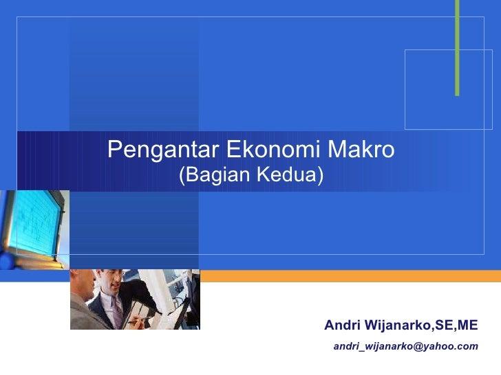 Pengantar Ekonomi Makro (Bagian Kedua) Andri Wijanarko,SE,ME [email_address]