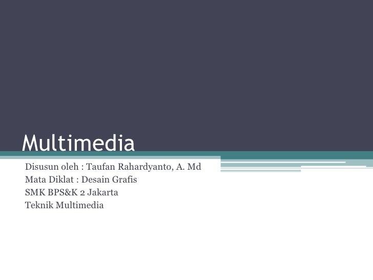 Multimedia<br />Disusunoleh : TaufanRahardyanto, A. Md<br />Mata Diklat : DesainGrafis<br />SMK BPS&K 2 Jakarta<br />Tekni...