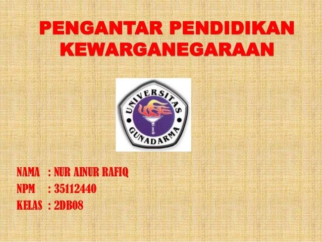 PENGANTAR PENDIDIKAN KEWARGANEGARAAN NAMA : NUR AINUR RAFIQ NPM : 35112440 KELAS : 2DB08