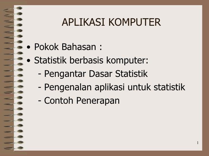 APLIKASI KOMPUTER <ul><li>Pokok Bahasan : </li></ul><ul><li>Statistik berbasis komputer: </li></ul><ul><li>- Pengantar Das...