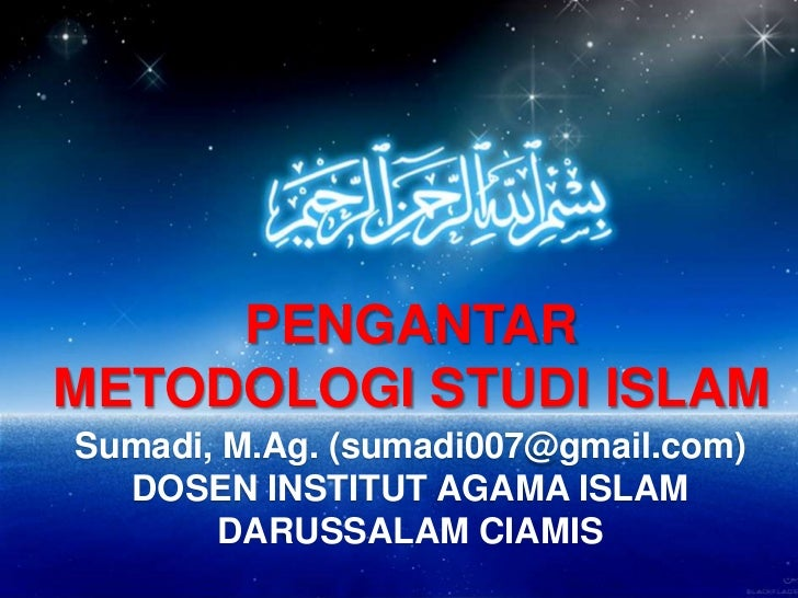 PENGANTARMETODOLOGI STUDI ISLAMSumadi, M.Ag. (sumadi007@gmail.com)  DOSEN INSTITUT AGAMA ISLAM       DARUSSALAM CIAMIS