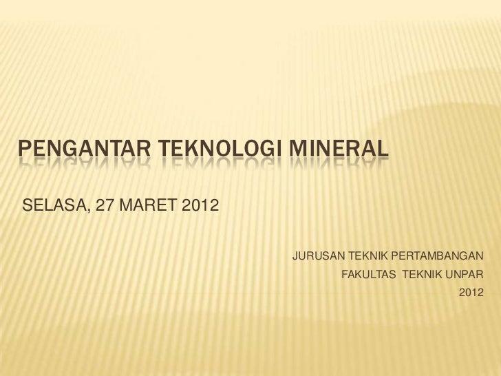 PENGANTAR TEKNOLOGI MINERALSELASA, 27 MARET 2012                        JURUSAN TEKNIK PERTAMBANGAN                       ...