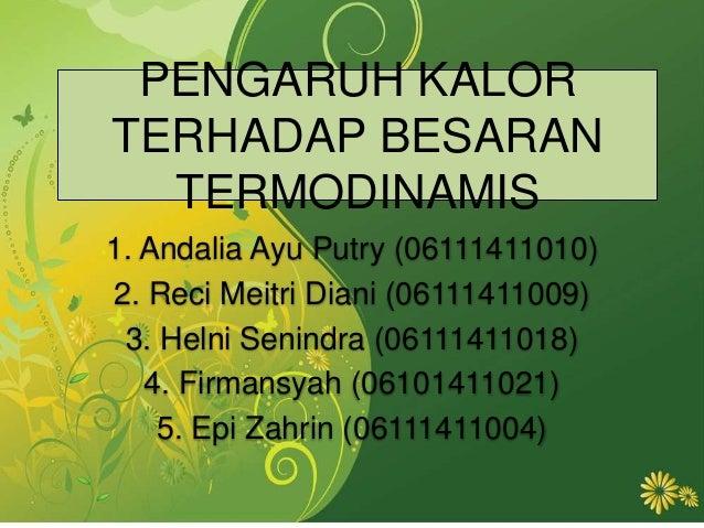 PENGARUH KALOR TERHADAP BESARAN TERMODINAMIS 1. Andalia Ayu Putry (06111411010) 2. Reci Meitri Diani (06111411009) 3. Heln...