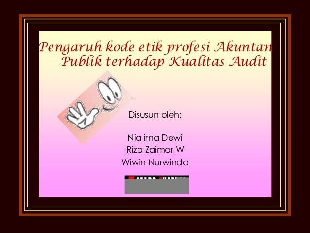 Pengaruh kode etik profesi Akuntan Publik terhadap Kualitas Audit  Disusun oleh: Nia irna Dewi Riza Zaimar W Wiwin Nurwind...