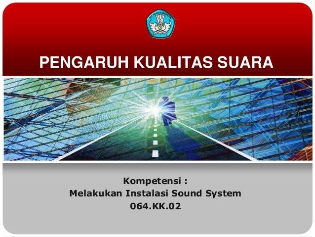 PENGARUH KUALITAS SUARA           Kompetensi :  Melakukan Instalasi Sound System             064.KK.02