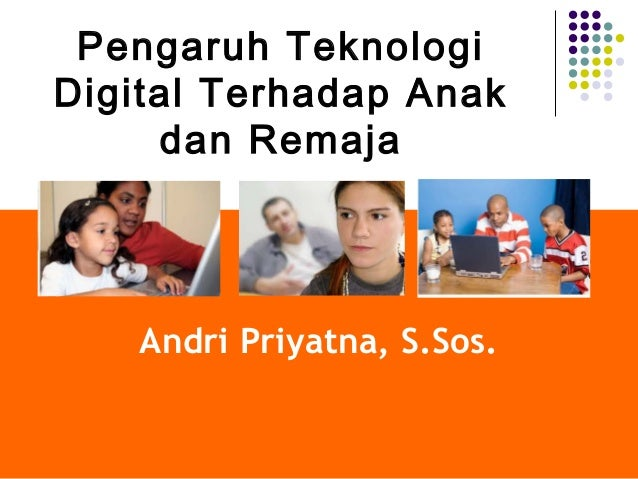 Andri Priyatna, S.Sos.Pengaruh TeknologiDigital Terhadap Anakdan Remaja