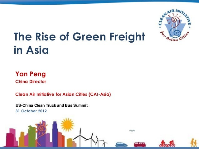 The Rise of Green Freightin AsiaYan PengChina DirectorClean Air Initiative for Asian Cities (CAI-Asia)US-China Clean Truck...