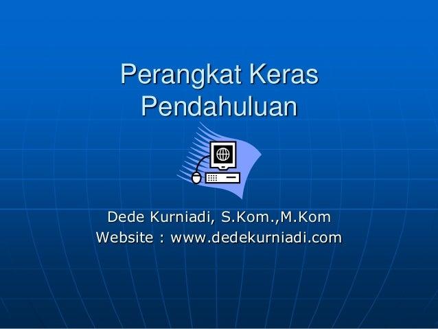 Perangkat Keras Pendahuluan  Dede Kurniadi, S.Kom.,M.Kom Website : www.dedekurniadi.com