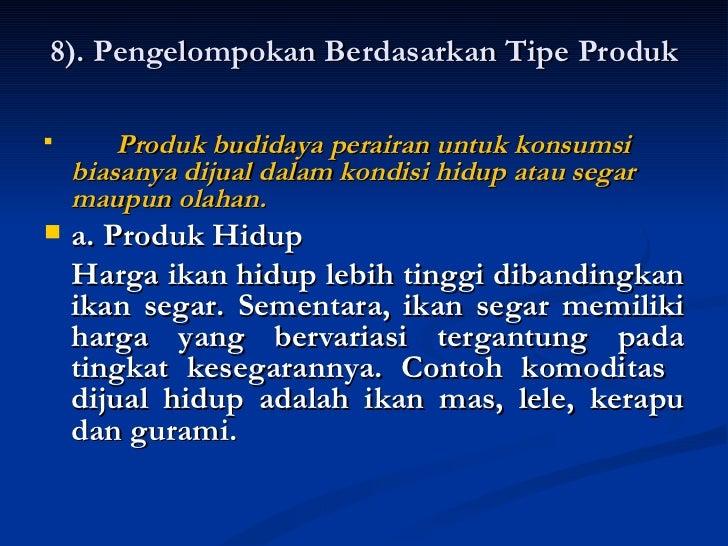 8). Pengelompokan Berdasarkan Tipe Produk <ul><li>Produk budidaya perairan untuk konsumsi biasanya dijual dalam kondisi hi...