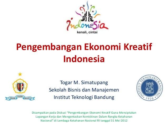 Pengembangan Ekonomi Kreatif Indonesia Togar M. Simatupang Sekolah Bisnis dan Manajemen Institut Teknologi Bandung Disampa...