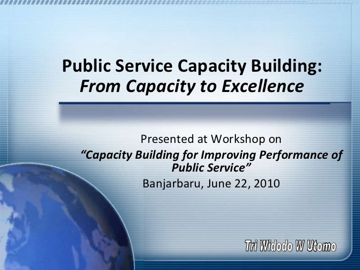 """Public Service Capacity Building:  From Capacity to Excellence Presented at Workshop on """" Capacity Building for Improving ..."""
