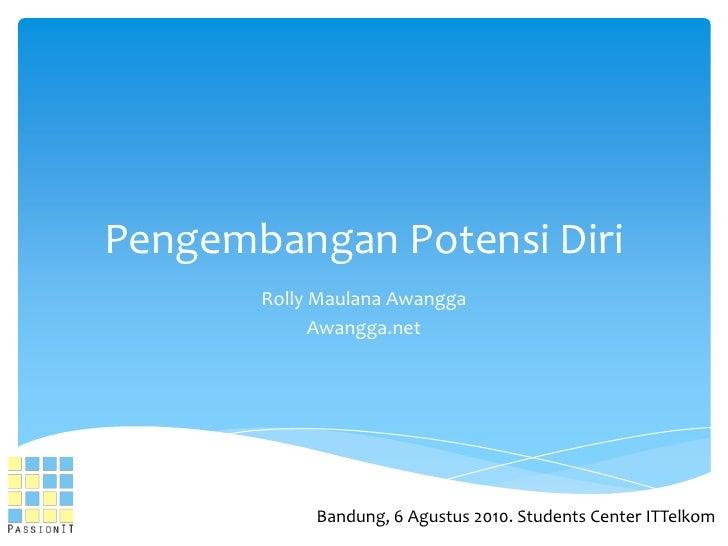 PengembanganPotensiDiri<br />RollyMaulanaAwangga<br />Awangga.net<br />Bandung, 6 Agustus 2010. Students Center ITTelkom<b...