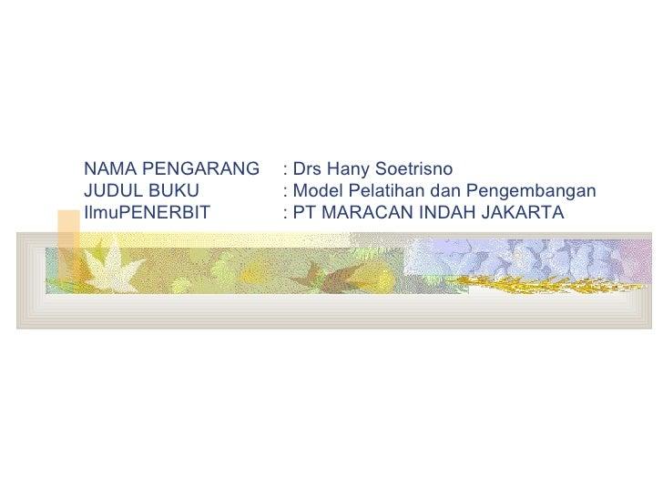 NAMA PENGARANG : Drs Hany Soetrisno JUDUL BUKU : Model Pelatihan dan Pengembangan IlmuPENERBIT : PT MARACAN INDAH JAKARTA