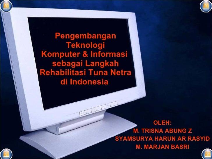 Pengembangan Teknologi Komputer & Informasi  sebagai Langkah Rehabilitasi Tuna Netra di Indonesia  OLEH: M. TRISNA ABUNG Z...