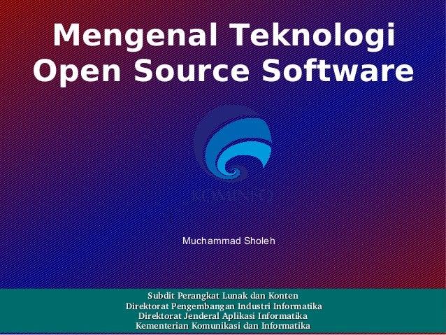 Mengenal Teknologi Open Source Software  Muchammad Sholeh  SubditPerangkatLunakdanKonten DirektoratPengembanganIndu...