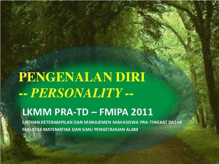 PENGENALAN DIRI-- PERSONALITY --LKMM PRA-TD – FMIPA 2011LATIHAN KETERAMPILAN DAN MANAJEMEN MAHASISWA PRA-TINGKAT DASARFAKU...