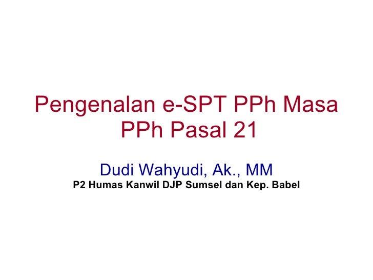 Pengenalan e-SPT PPh Masa        PPh Pasal 21        Dudi Wahyudi, Ak., MM    P2 Humas Kanwil DJP Sumsel dan Kep. Babel