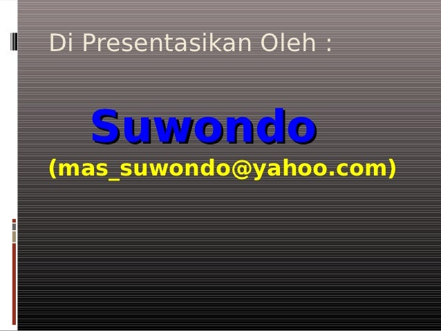 Di Presentasikan Oleh :   Suwondo(mas_suwondo@yahoo.com)