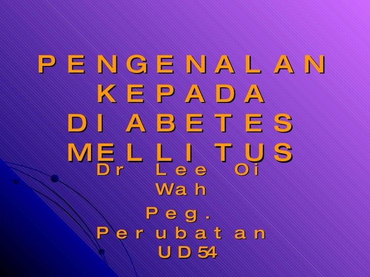 PENGENALAN KEPADA DIABETES MELLITUS Dr Lee Oi Wah Peg. Perubatan UD54