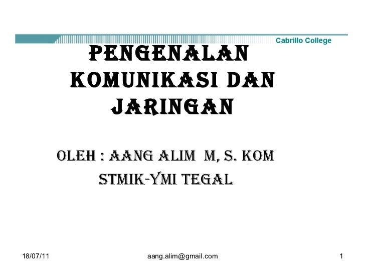 18/07/11 [email_address] PENGENALAN  KOMUNIKASI DAN JARINGAN OLEH : AANG ALIM  M, S. Kom STMIK-YMI Tegal
