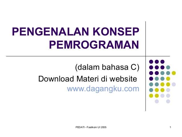PENGENALAN KONSEP PEMROGRAMAN (dalam bahasa C) Download Materi di website www.dagangku.com  PEDATI - Fasilkom UI 2005  1