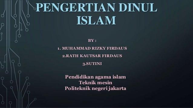 PENGERTIAN DINUL ISLAM BY : 1. MUHAMMAD RIZKY FIRDAUS 2.RATH KAUTSAR FIRDAUS 3.SUTINI Pendidikan agama islam Teknik mesin ...