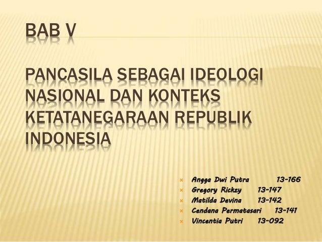 BAB V PANCASILA SEBAGAI IDEOLOGI NASIONAL DAN KONTEKS KETATANEGARAAN REPUBLIK INDONESIA  Angga Dwi Putra 13-166  Gregory...