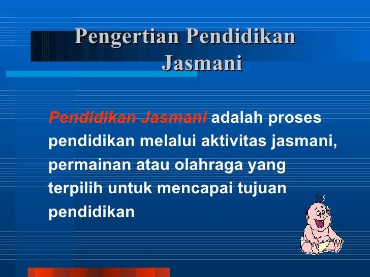 Pengertian Pendidikan            JasmaniPendidikan Jasmani adalah prosespendidikan melalui aktivitas jasmani,permainan ata...