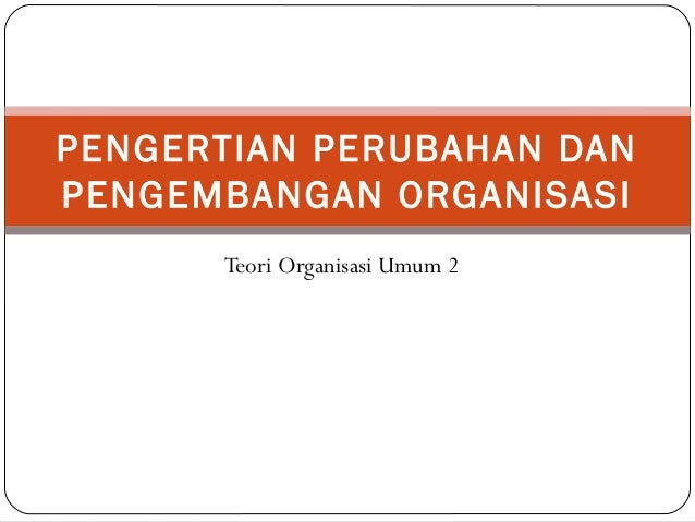 Teori Organisasi Umum 2 PENGERTIAN PERUBAHAN DAN PENGEMBANGAN ORGANISASI