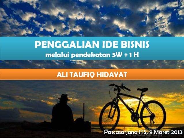 PENGGALIAN IDE BISNIS melalui pendekatan 5W + 1 H    ALI TAUFIQ HIDAYAT                 Pascasarjana ITS, 9 Maret 2013