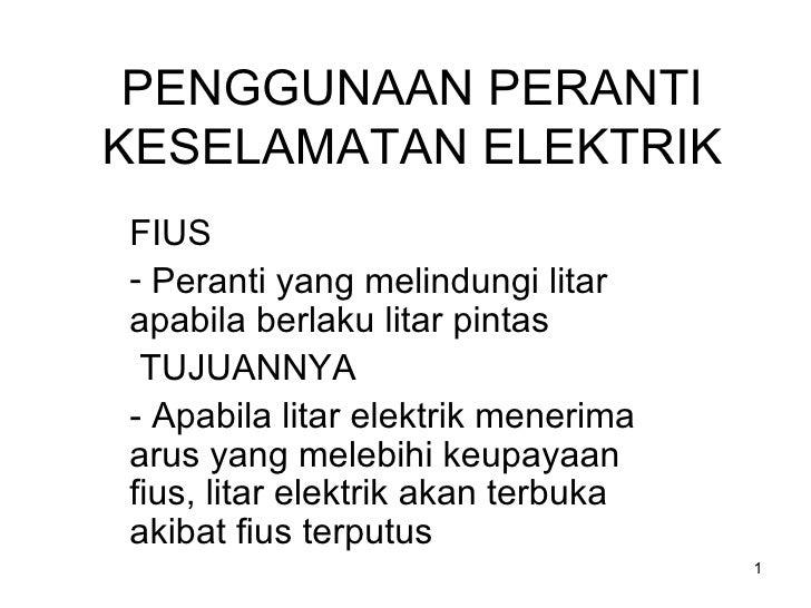 PENGGUNAAN PERANTI KESELAMATAN ELEKTRIK <ul><li>FIUS </li></ul><ul><li>Peranti yang melindungi litar apabila berlaku litar...