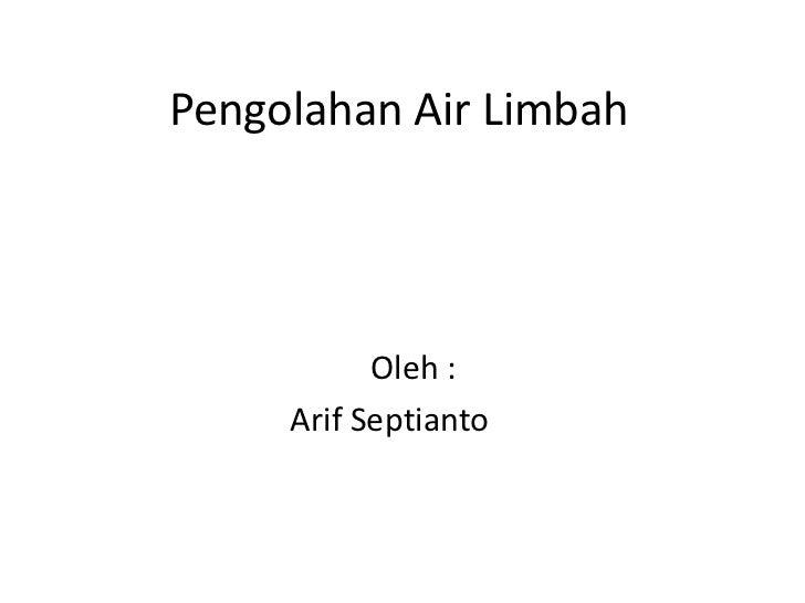 Pengolahan Air Limbah           Oleh :     Arif Septianto