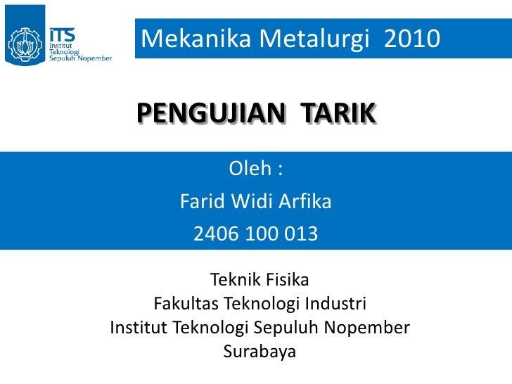 Mekanika Metalurgi  2010<br />PENGUJIAN  TARIK<br />Oleh :<br />Farid Widi Arfika<br />2406 100 013<br />Teknik Fisika<br ...