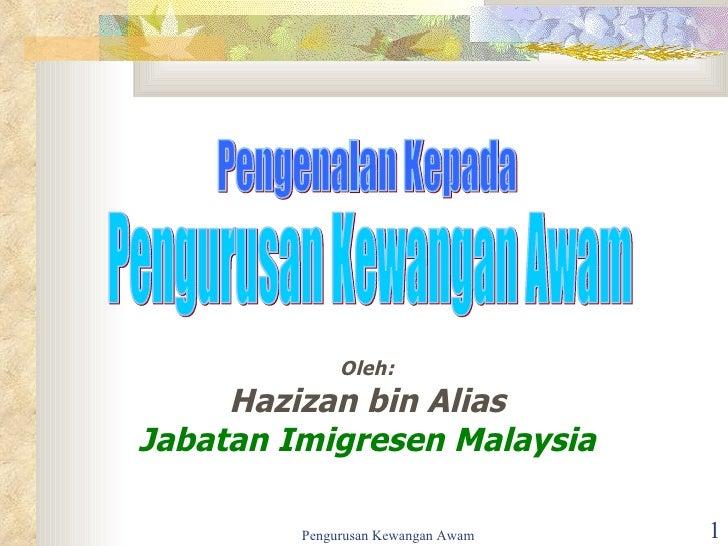 Oleh: Hazizan bin Alias Jabatan Imigresen Malaysia Pengurusan Kewangan Awam Pengenalan Kepada