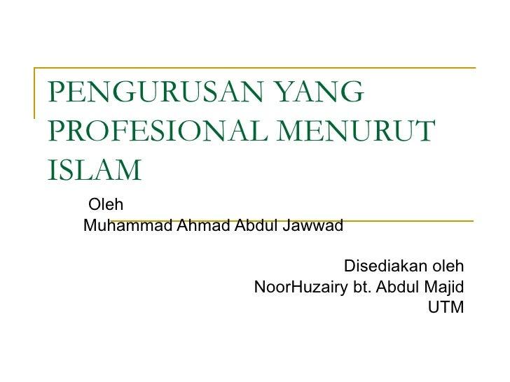 PENGURUSAN YANG PROFESIONAL MENURUT ISLAM Oleh  Muhammad Ahmad Abdul Jawwad Disediakan oleh NoorHuzairy bt. Abdul Majid UTM
