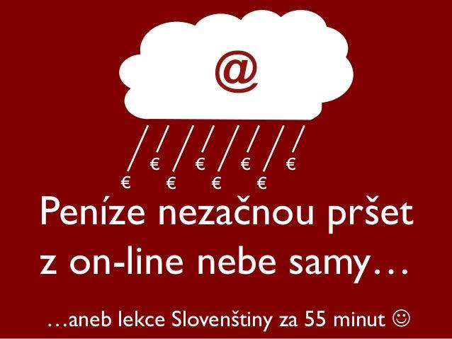Peníze nezačnou pršet z on-line nebe samy… @ € € € € € € € € …aneb lekce Slovenštiny za 55 minut 