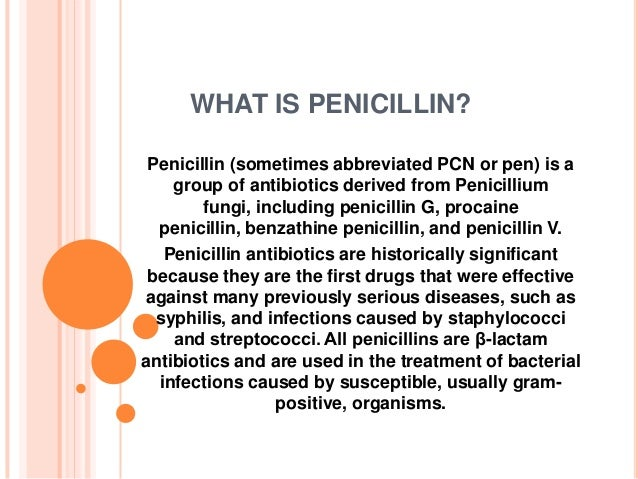 WHAT IS PENICILLIN? Penicillin (sometimes abbreviated PCN or pen) is a group of antibiotics derived from Penicillium fungi...