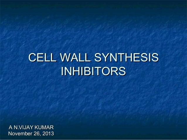 CELL WALL SYNTHESIS INHIBITORS  A N.VIJAY KUMAR November 26, 2013