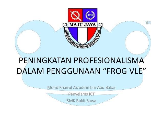 """PENINGKATAN PROFESIONALISMADALAM PENGGUNAAN """"FROG VLE""""      Mohd Khairul Aizuddin bin Abu Bakar                Penyelaras ..."""