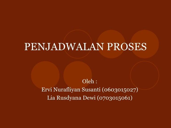 PENJADWALAN PROSES Oleh : Ervi Nurafliyan Susanti (0603015027) Lia Rusdyana Dewi (070 3015061)